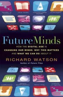 Future Minds: How the Digital Age is Changing Our Minds, Why This Matters and What We Can Do About It - Richard Watson