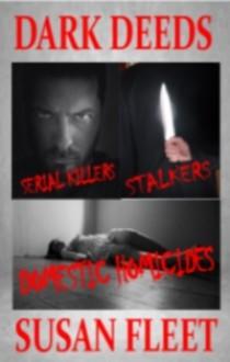 Dark Deeds: Serial killers, stakers and domestic homicides - Susan Fleet