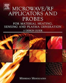 Microwave/RF Applicators and Probes for Material Heating, Sensing, and Plasma Generation: A Design Guide - Mehrdad Mehdizadeh