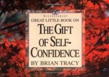 Great Little Book on the Gift of Self Confidence (Brian Tracy's Great Little Books) - Brian Tracy