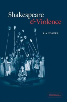 Shakespeare and Violence - R.A. Foakes
