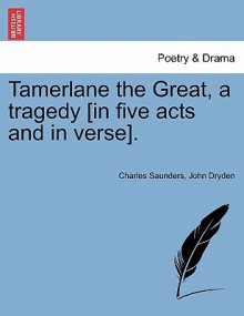 Tamerlane the Great, a Tragedy [In Five Acts and in Verse]. - Charles Saunders, John Dryden