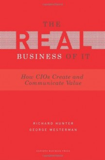 Real Business of IT: How CIOs Create and Communicate Value - Richard Hunter, George Westerman
