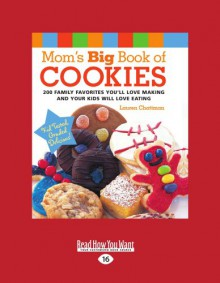 Mom's Big Book Of Cookies: 200 Family Favorites You'll Love Making And Your Kids Will Love Eating - Lauren Chattman