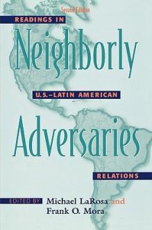Neighborly Adversaries: Readings in U.S.-Latin American Relations - Michael J. Larosa, Frank O. Mora
