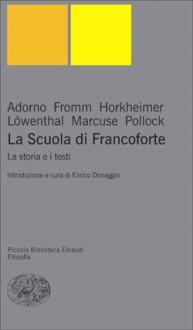 La Scuola di Francoforte: La storia e i testi - Theodor W. Adorno, Erich Fromm, Max Horkheimer, Leo Löwenthal, Herbert Marcuse, Friedrich Pollock, Enrico Donaggio