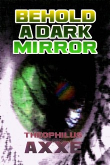 Behold a Dark Mirror - Theophilus Axxe