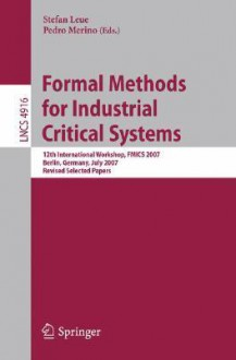 Formal Methods for Industrial Critical Systems: 12th International Workshop, Fmics 2007, Berlin, Germany, July 1-2, 2007, Revised Selected Papers - Stefan Leue, Pedro Merino