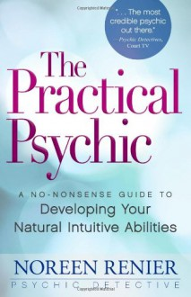 The Practical Psychic: A No-Nonsense Guide to Developing Your Natural Intuitive Abilities - Noreen Renier