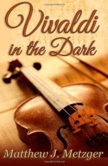 Vivaldi in the Dark - Matthew J. Metzger