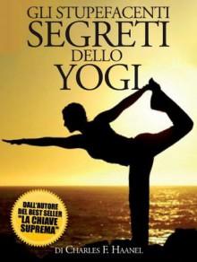 Gli Stupefacenti Segreti dello Yogi (Italian Edition) - Charles F. Haanel, David De Angelis