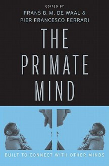 The Primate Mind: Built to Connect with Other Minds - Frans de Waal, Pier Francesco Ferrari