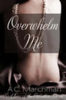 Overwhelm Me (Callahan Series, #1) - A.C. Marchman