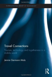 Travel Connections: Tourism, Technology and Togetherness in a Mobile World - Jennie Germann Molz
