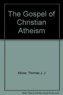 The Gospel of Christian Atheism - Thomas J. J. Altizer