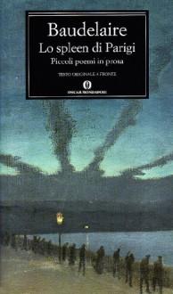 Lo Spleen di Parigi: Piccoli poemi in prosa - Charles Baudelaire, Franco Rella