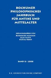 Bochumer Philosophisches Jahrbuch Fur Antike Und Mittelalter: Band 13. 2008 - Burkhard Mojsisch, Olaf Pluta, Rudolf Rehn