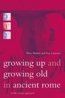 Growing Up and Growing Old in Ancient Rome: A Life Course Approach - Mary Harlow, Ray Laurence