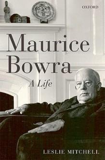 Maurice Bowra: A Life - L.G. Mitchell
