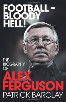 Football-Bloody Hell!: The Biography of Alex Ferguson - Patrick Barclay