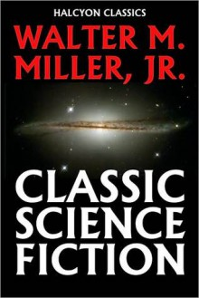 Classic Science Fiction by Walter M. Miller, Jr. - Walter M. Miller Jr.