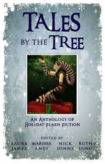 Tales by the Tree: An Anthology of Holiday Flash Fiction - Laura Jamez, Marissa Ames, Nick Johns, Ruth Long, Melissa Gijsbers, J. Whitworth Hazzard, Theresa Miller, Angie Trafford, Barbara Watkins, Lizzie Koch, Mary Macfarlane, Terry Crouse, Giselle Marks, Lisa T Cresswell, Beth Avery, J C Shafer, Jean Booth, Marjie Myers, Eric Ma