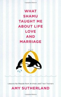 What Shamu Taught Me About Life, Love, and Marriage: Lessons for People from Animals and Their Trainers - Amy Sutherland