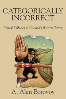 Categorically Incorrect: Ethical Fallacies in Canada's War on Terror - A. Alan Borovoy