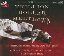 The Trillion Dollar Meltdown: Easy Money, High Rollers, and the Great Credit Crash (Audiocd) - Charles R. Morris, Nick Summers
