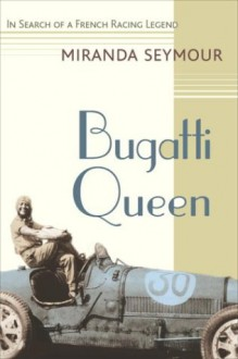 Bugatti Queen: In Search of a French Racing Legend - Miranda Seymour