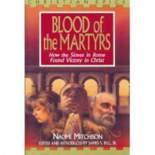 The Blood of the Martyrs: How the Slaves in Rome Found Victory in Christ - Naomi Mitchison