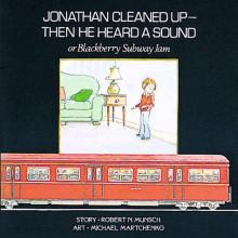 Jonathan Cleaned Up — Then He Heard a Sound: Or Blackberry Subway Jam - Robert Munsch