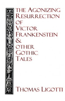 The Agonizing Resurrection of Victor Frankenstein and Other Gothic Tales - Thomas Ligotti