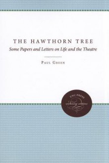 The Hawthorn Tree: Some Papers and Letters on Life and the Theatre - Paul Green
