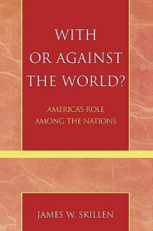 With or Against the World?: America's Role Among the Nations - James W. Skillen