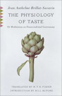 The Physiology of Taste: Or Meditations on Transcendental Gastronomy - Jean Anthelme Brillat-Savarin, M. F. K. Fisher (Translator), Bill Buford (Introduction)