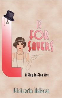 L. is for Sayers: A Play in Five Acts - Victoria Nelson