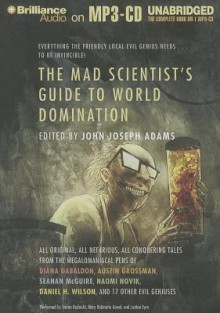 The Mad Scientist's Guide to World Domination - John Joseph Adams, Stefan Rudnicki, Mary Robinette Kowal, Justine Eyre