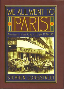 We All Went to Paris: Americans in the City of Light - Stephen Longstreet