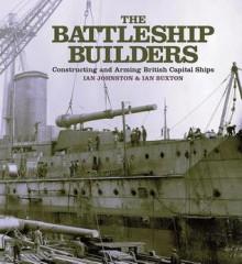 The Battleship Builders: Constructing and Arming British Capital Ships - Ian Johnston, Ian Buxton