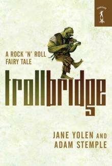 Troll Bridge: A Rock 'n' Roll Fairy Tale - Jane Yolen, Adam Stemple