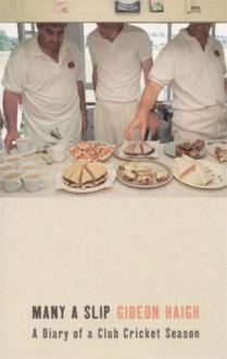 Many a Slip: A Diary of a Club Cricket Season - Gideon Haigh