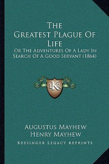 The Greatest Plague Of Life: Or The Adventures Of A Lady In Search Of A Good Servant (1864) - Augustus Mayhew, Henry Mayhew, George Cruikshank