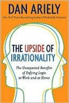 The Upside of Irrationality: The Unexpected Benefits of Defying Logic at Work and at Home (Kindle Edition with Audio/Video) - Dan Ariely