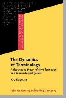 The Dynamics of Terminology: A Descriptive Theory of Term Formation and Terminological Growth - Kyo Kageura