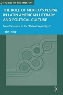 "Role of Mexico's Plural in Latin American Literary and Political Culture, The: From Tlatelolco to the ""Philanthropic Ogre"" - John King"