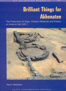 Brilliant Things for Akhenaten: The Production of Glass, Vitreous Materials and Pottery at Amarna Site O45.1 [With CDROM] - Paul T. Nicholson