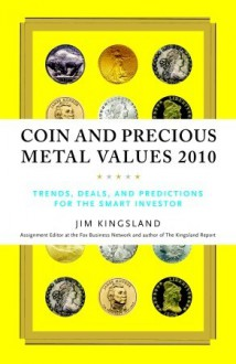 Coin and Precious Metal Values 2010: Trends, Deals, and Predictions for the Smart Investor - Jim Kingsland