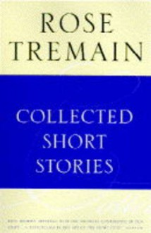 Collected Short Stories (Sinclair-Stevenson Collector's Editions) - Rose Tremain