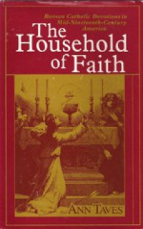 The Household of Faith: Roman Catholic Devotions in Mid-Nineteenth-Century America - Ann Taves